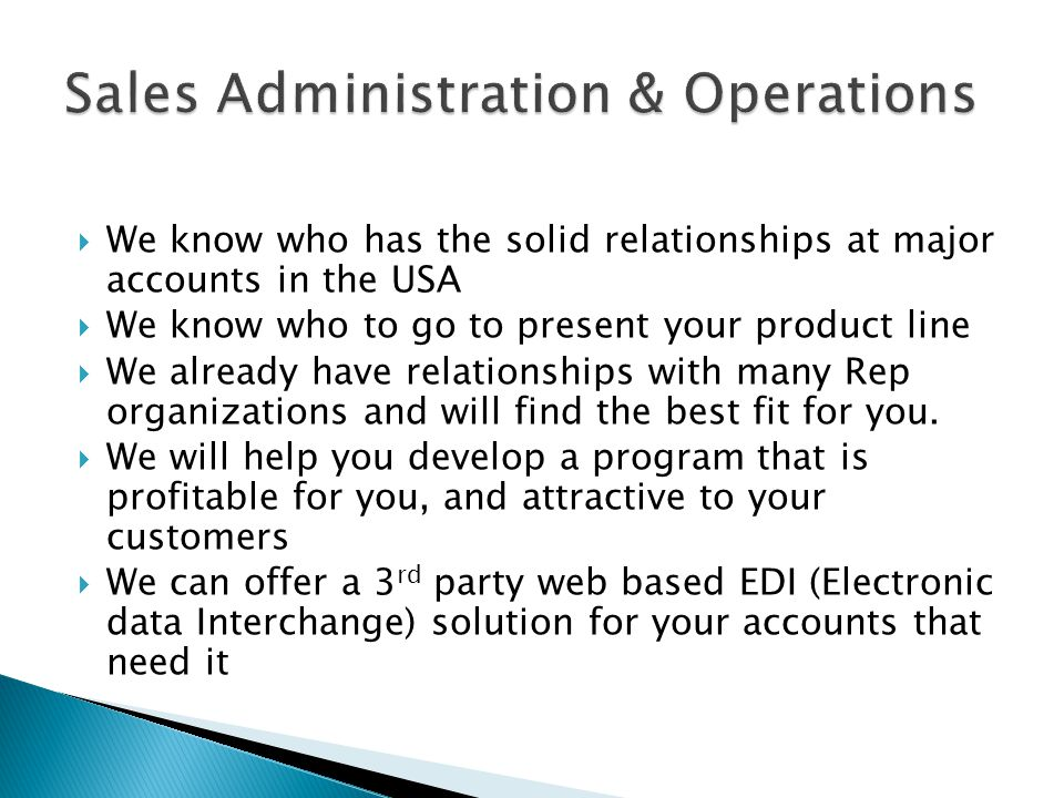 We know who has the solid relationships at major accounts in the USA We know who to go to present your product line We already have relationships with many Rep organizations and will find the best fit for you.