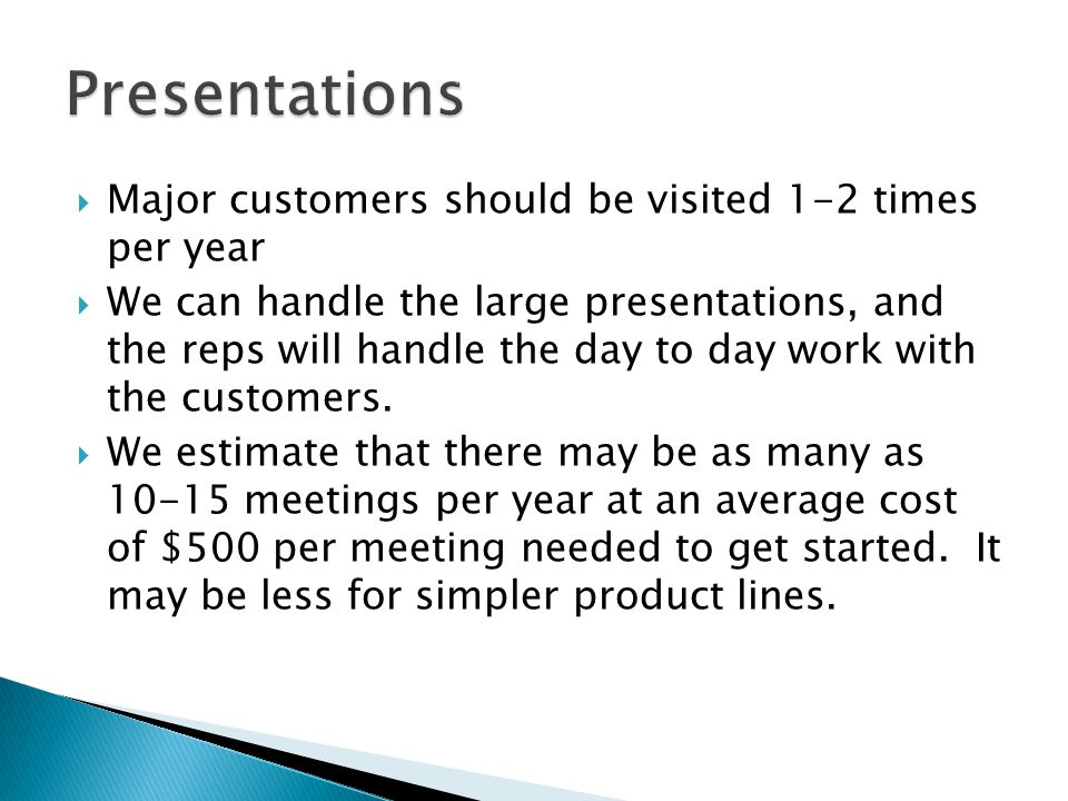 Major customers should be visited 1-2 times per year We can handle the large presentations, and the reps will handle the day to day work with the customers.