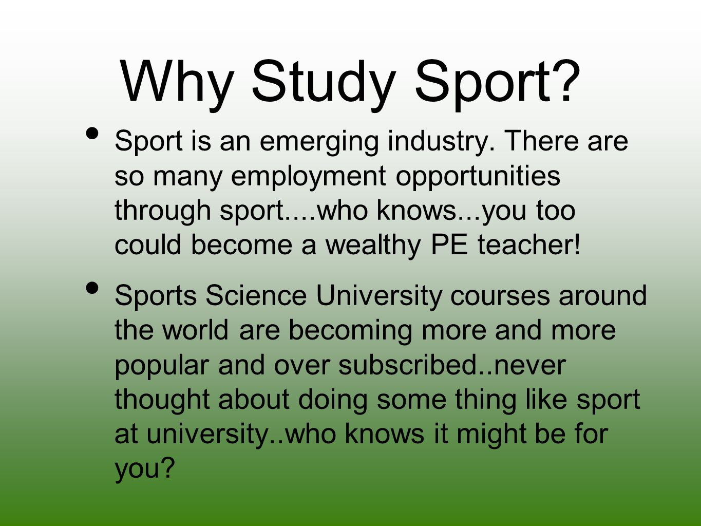 Why Study Sport? Sport is an emerging industry. There are so many employment opportunities through sport....who knows...you too could become a wealthy