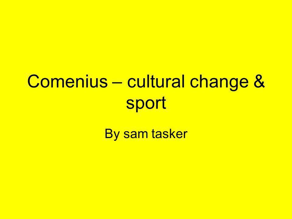 Comenius – cultural change & sport By sam tasker
