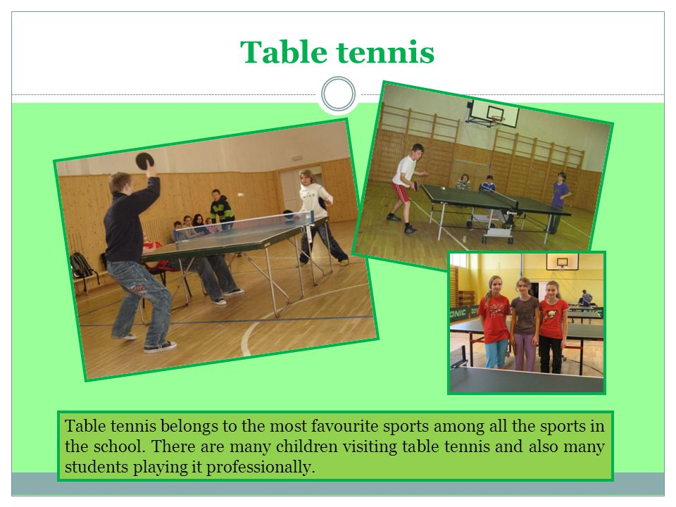 Table tennis Table tennis belongs to the most favourite sports among all the sports in the school.