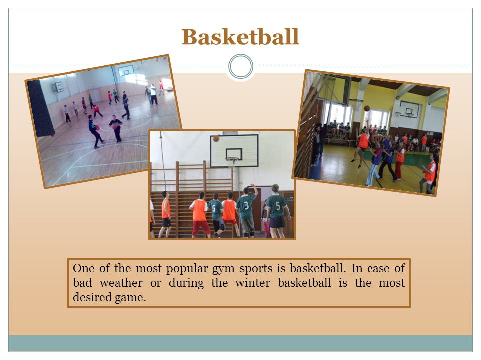 Basketball One of the most popular gym sports is basketball.