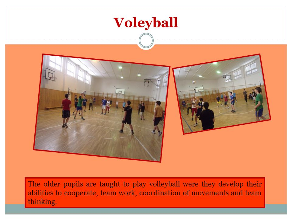 Voleyball The older pupils are taught to play volleyball were they develop their abilities to cooperate, team work, coordination of movements and team thinking.