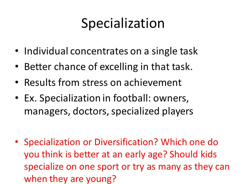 Specialization Individual concentrates on a single task Better chance of excelling in that task.