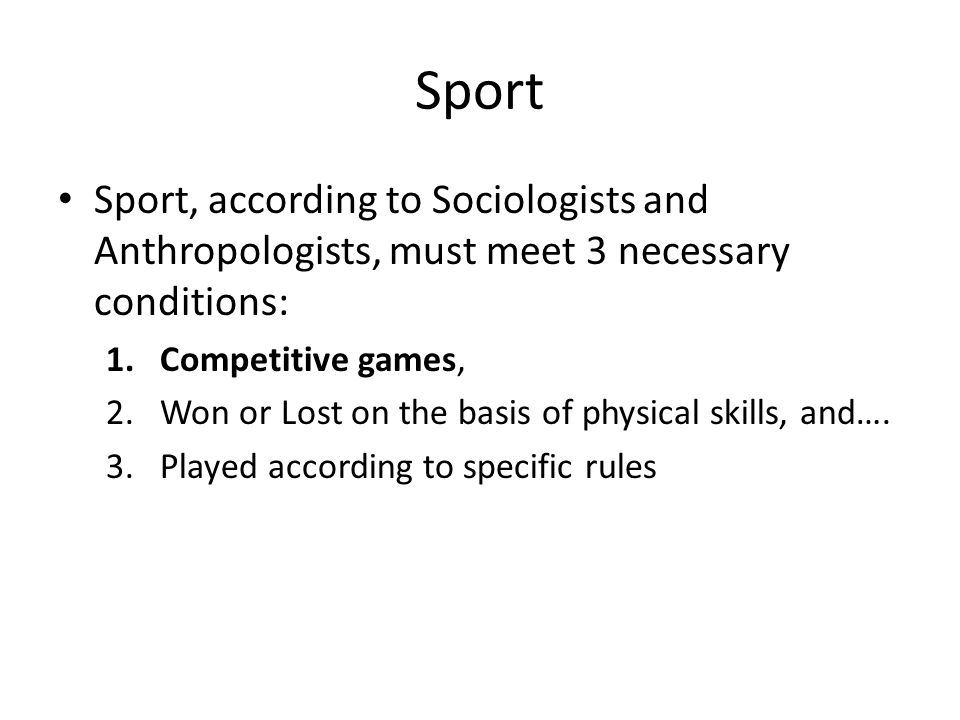 Sport Sport, according to Sociologists and Anthropologists, must meet 3 necessary conditions: 1.Competitive games, 2.Won or Lost on the basis of physical skills, and….
