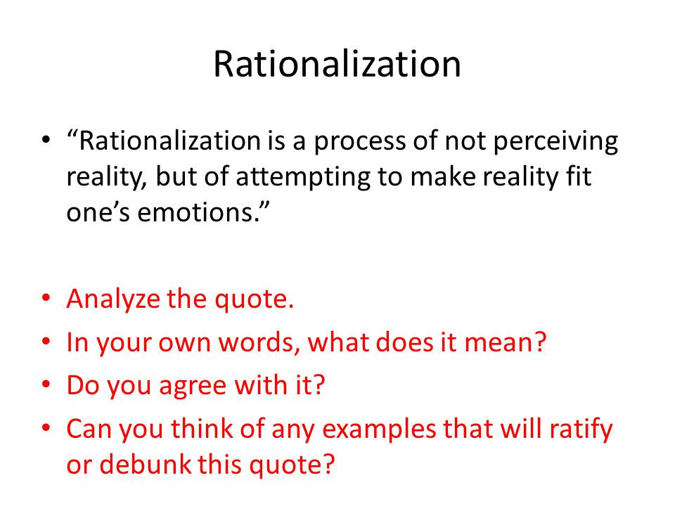 Rationalization Rationalization is a process of not perceiving reality, but of attempting to make reality fit ones emotions.