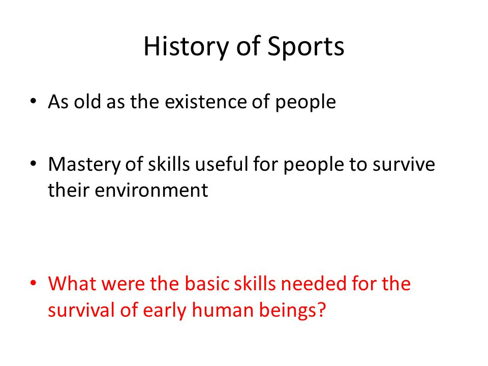 History of Sports As old as the existence of people Mastery of skills useful for people to survive their environment What were the basic skills needed for the survival of early human beings?