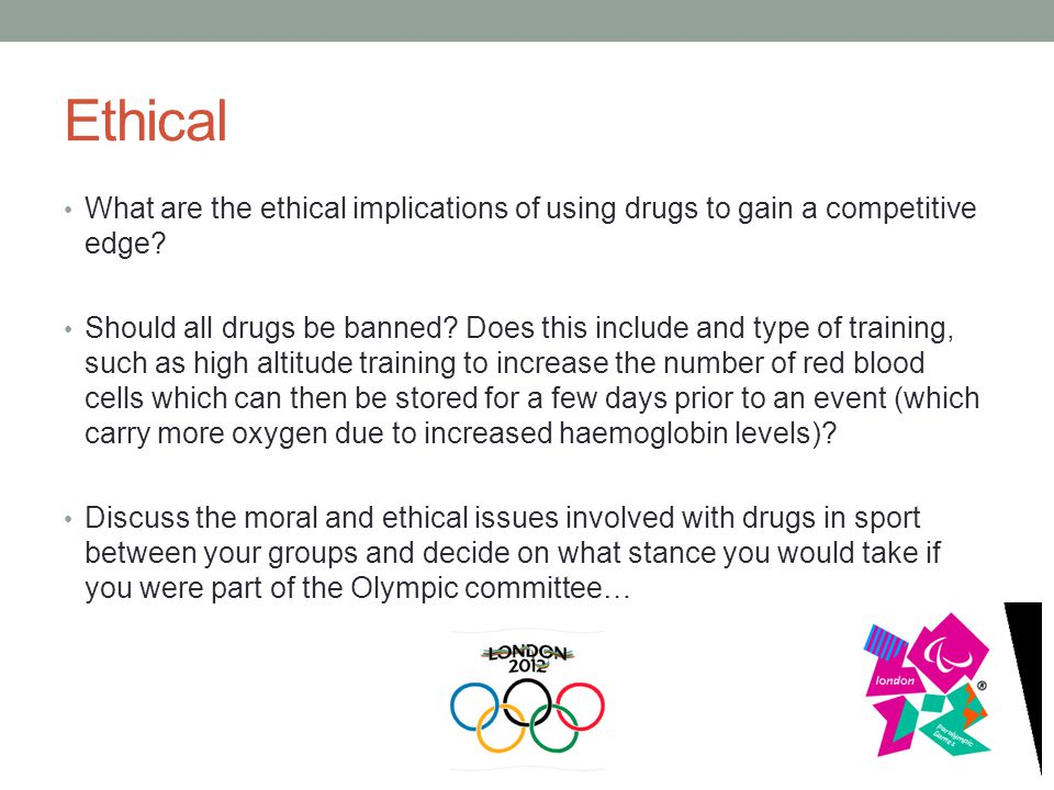 Ethical What are the ethical implications of using drugs to gain a competitive edge? Should all drugs be banned? Does this include and type of trainin