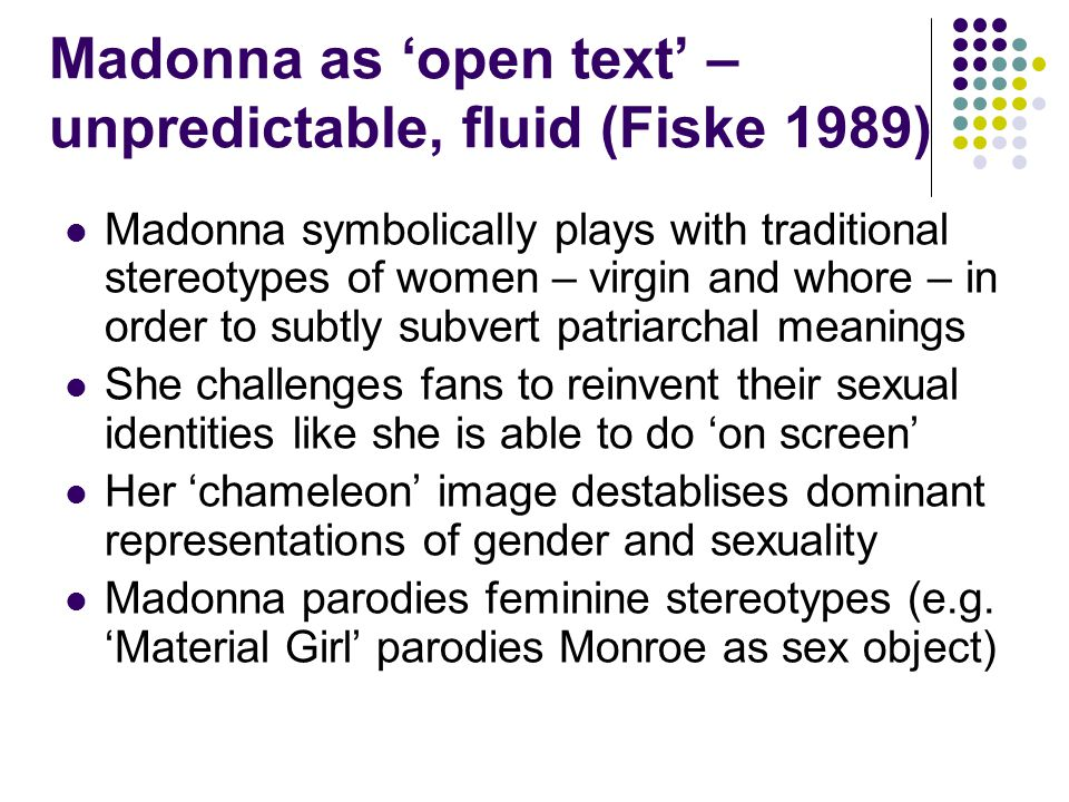 Madonna as open text – unpredictable, fluid (Fiske 1989) Madonna symbolically plays with traditional stereotypes of women – virgin and whore – in order to subtly subvert patriarchal meanings She challenges fans to reinvent their sexual identities like she is able to do on screen Her chameleon image destablises dominant representations of gender and sexuality Madonna parodies feminine stereotypes (e.g.