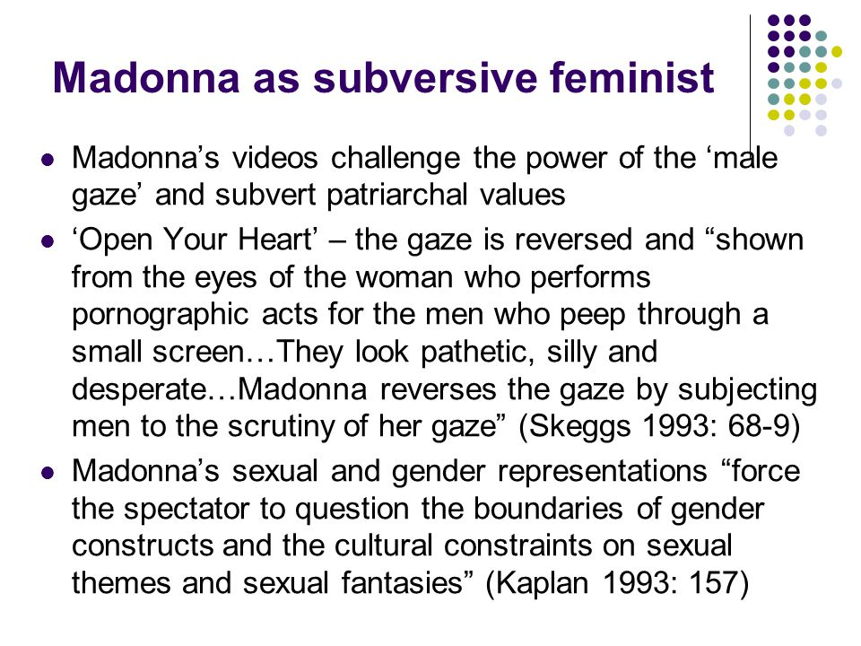 Madonna as subversive feminist Madonnas videos challenge the power of the male gaze and subvert patriarchal values Open Your Heart – the gaze is reversed and shown from the eyes of the woman who performs pornographic acts for the men who peep through a small screen…They look pathetic, silly and desperate…Madonna reverses the gaze by subjecting men to the scrutiny of her gaze (Skeggs 1993: 68-9) Madonnas sexual and gender representations force the spectator to question the boundaries of gender constructs and the cultural constraints on sexual themes and sexual fantasies (Kaplan 1993: 157)
