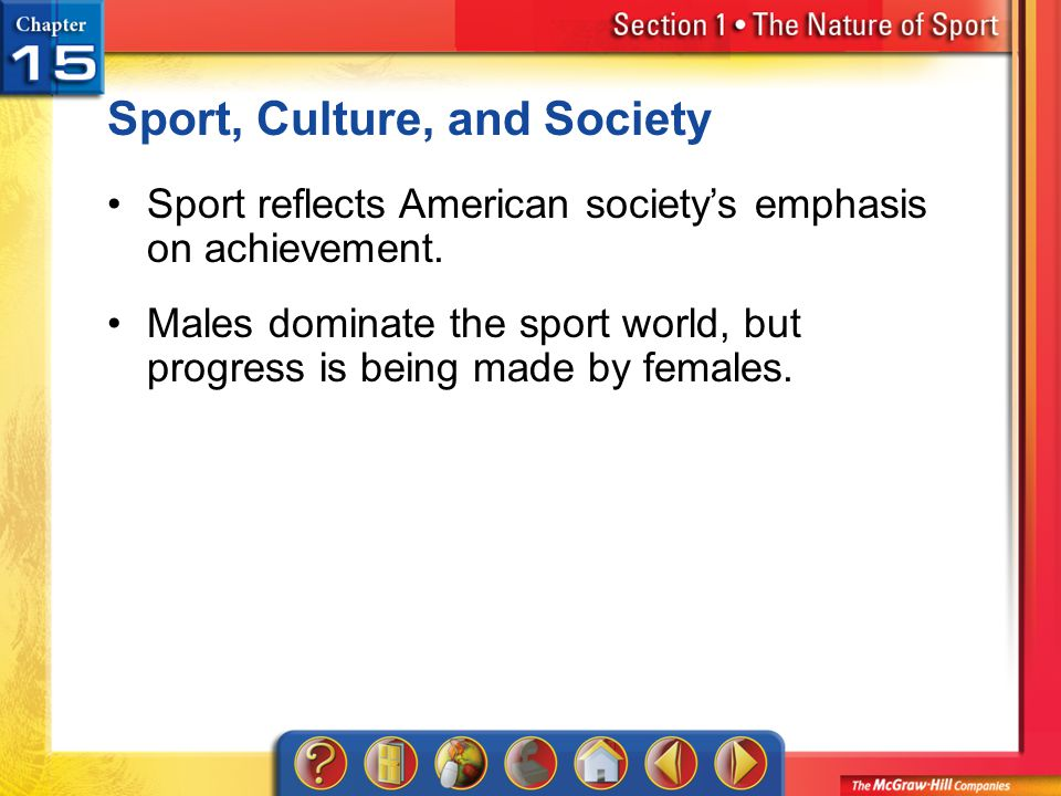 Section 1 Sport, Culture, and Society Sport reflects American societys emphasis on achievement. Males dominate the sport world, but progress is being