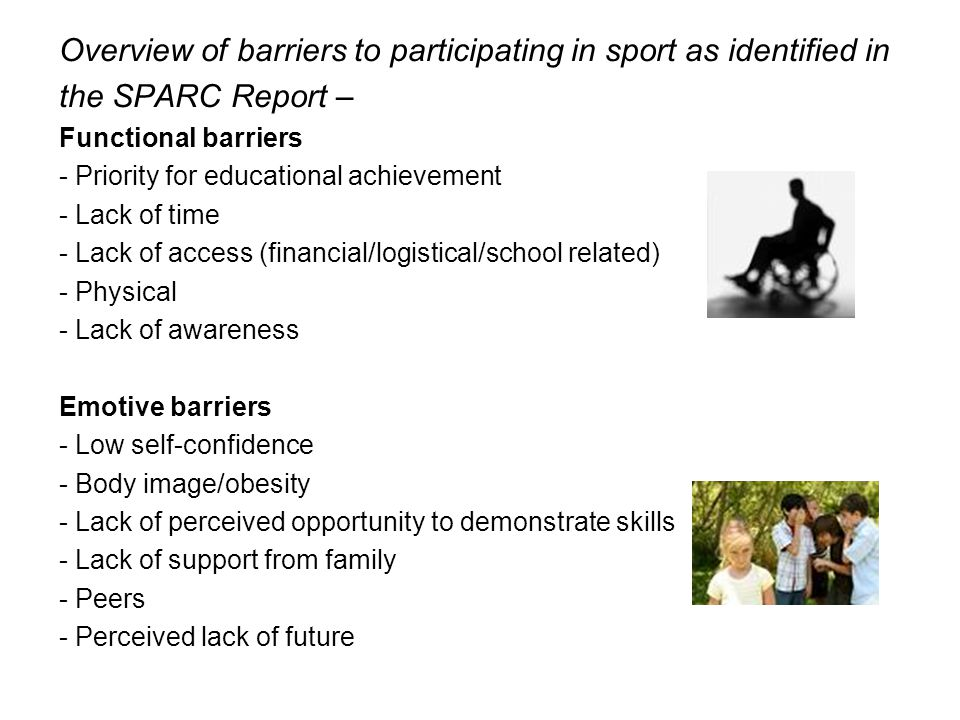 Overview of barriers to participating in sport as identified in the SPARC Report – Functional barriers - Priority for educational achievement - Lack of time - Lack of access (financial/logistical/school related) - Physical - Lack of awareness Emotive barriers - Low self-confidence - Body image/obesity - Lack of perceived opportunity to demonstrate skills - Lack of support from family - Peers - Perceived lack of future