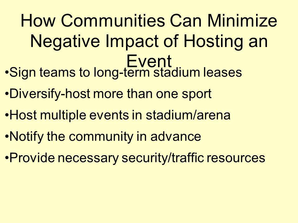 How Communities Can Minimize Negative Impact of Hosting an Event Sign teams to long-term stadium leases Diversify-host more than one sport Host multiple events in stadium/arena Notify the community in advance Provide necessary security/traffic resources
