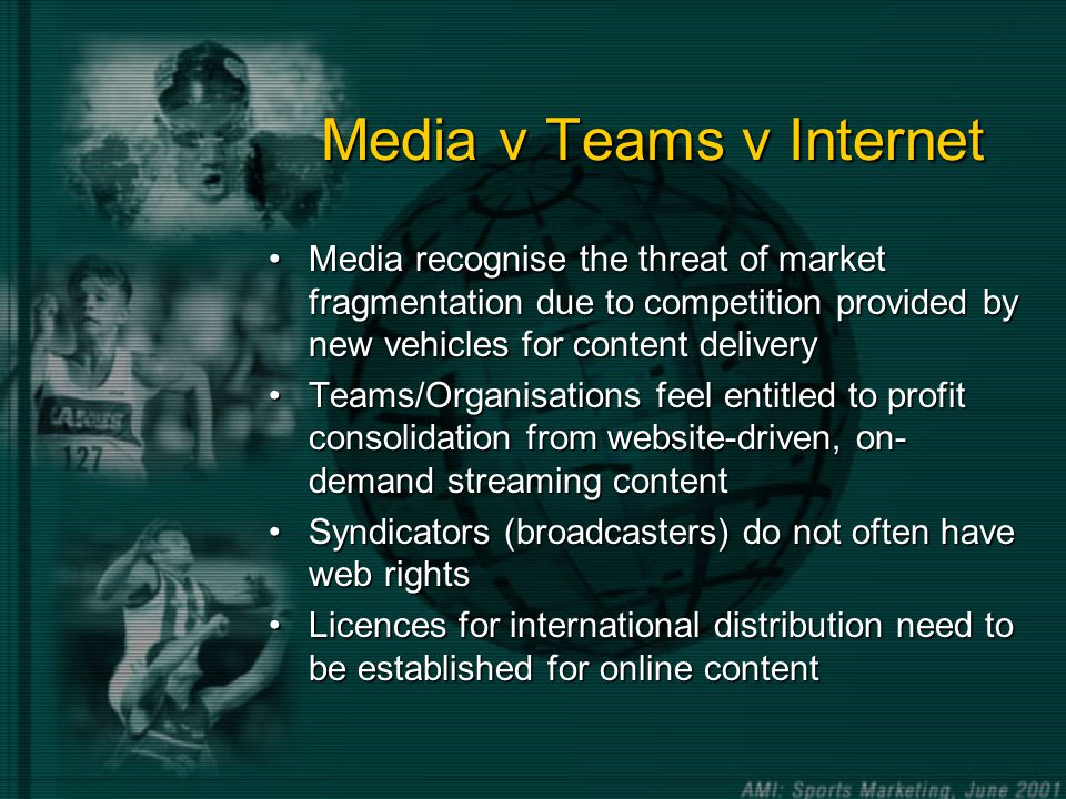 Media v Teams v Internet Media recognise the threat of market fragmentation due to competition provided by new vehicles for content deliveryMedia recognise the threat of market fragmentation due to competition provided by new vehicles for content delivery Teams/Organisations feel entitled to profit consolidation from website-driven, on- demand streaming contentTeams/Organisations feel entitled to profit consolidation from website-driven, on- demand streaming content Syndicators (broadcasters) do not often have web rightsSyndicators (broadcasters) do not often have web rights Licences for international distribution need to be established for online contentLicences for international distribution need to be established for online content