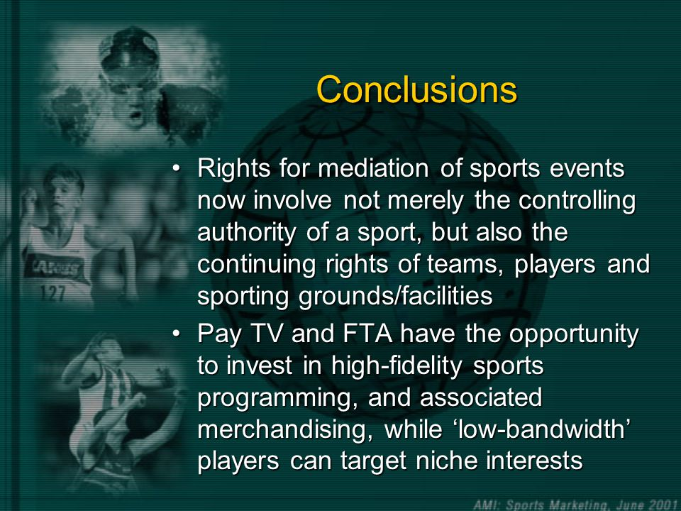 Conclusions Rights for mediation of sports events now involve not merely the controlling authority of a sport, but also the continuing rights of teams, players and sporting grounds/facilitiesRights for mediation of sports events now involve not merely the controlling authority of a sport, but also the continuing rights of teams, players and sporting grounds/facilities Pay TV and FTA have the opportunity to invest in high-fidelity sports programming, and associated merchandising, while low-bandwidth players can target niche interestsPay TV and FTA have the opportunity to invest in high-fidelity sports programming, and associated merchandising, while low-bandwidth players can target niche interests