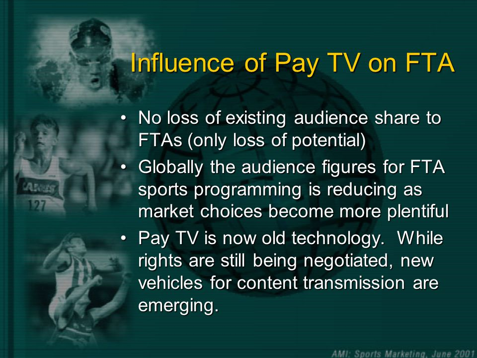 Influence of Pay TV on FTA No loss of existing audience share to FTAs (only loss of potential)No loss of existing audience share to FTAs (only loss of potential) Globally the audience figures for FTA sports programming is reducing as market choices become more plentifulGlobally the audience figures for FTA sports programming is reducing as market choices become more plentiful Pay TV is now old technology.