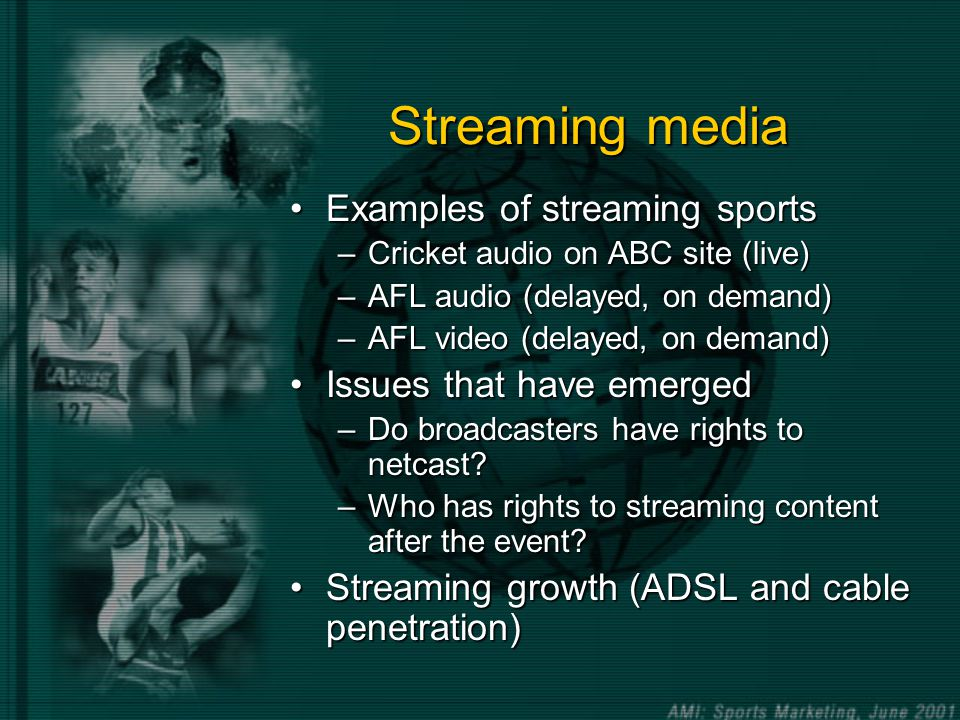 Streaming media Examples of streaming sportsExamples of streaming sports –Cricket audio on ABC site (live) –AFL audio (delayed, on demand) –AFL video (delayed, on demand) Issues that have emergedIssues that have emerged –Do broadcasters have rights to netcast.