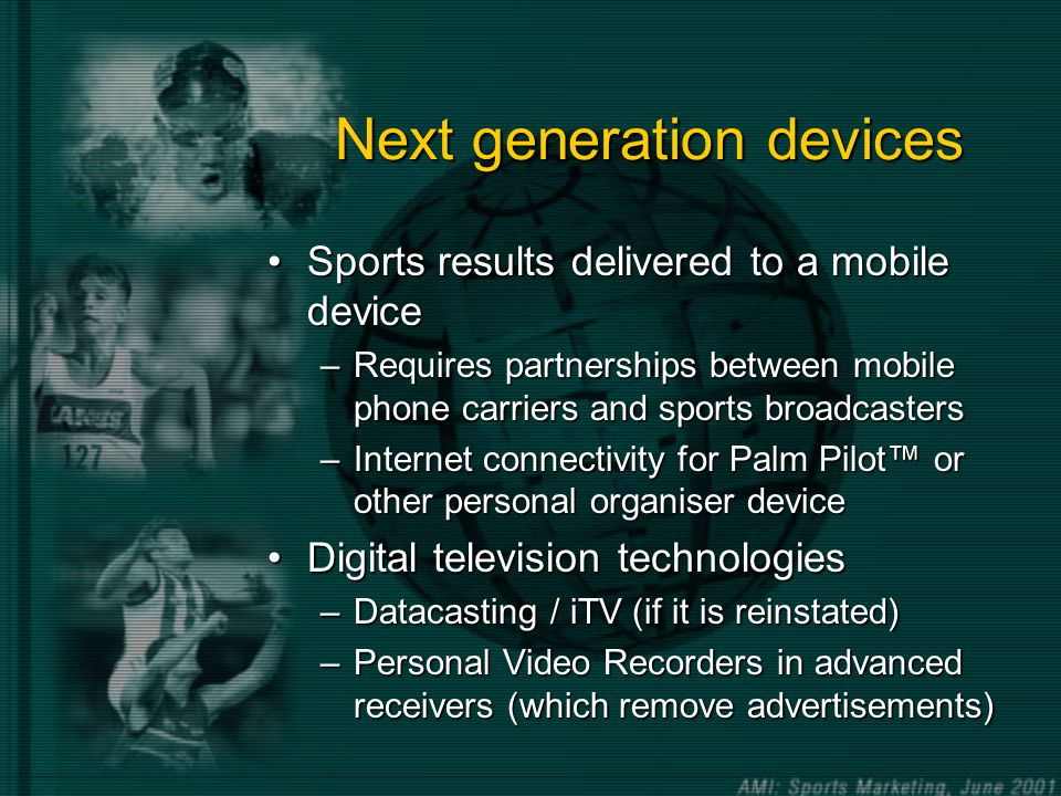 Next generation devices Sports results delivered to a mobile deviceSports results delivered to a mobile device –Requires partnerships between mobile phone carriers and sports broadcasters –Internet connectivity for Palm Pilot or other personal organiser device Digital television technologiesDigital television technologies –Datacasting / iTV (if it is reinstated) –Personal Video Recorders in advanced receivers (which remove advertisements)