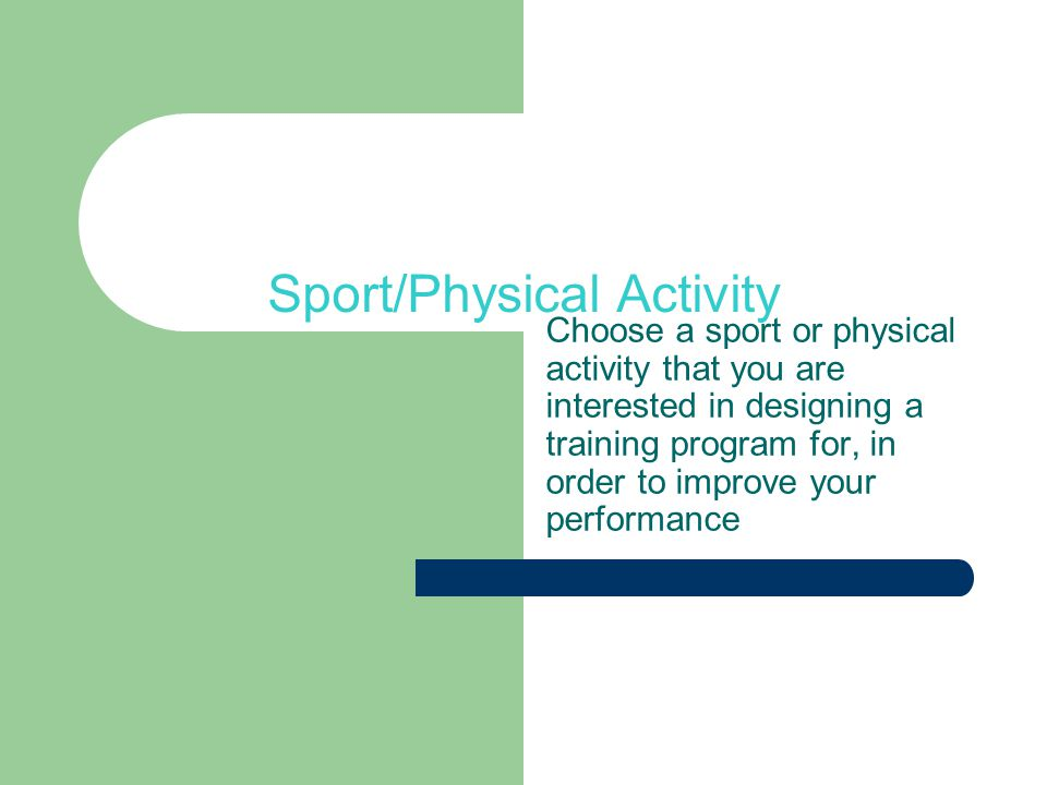Sport/Physical Activity Choose a sport or physical activity that you are interested in designing a training program for, in order to improve your performance