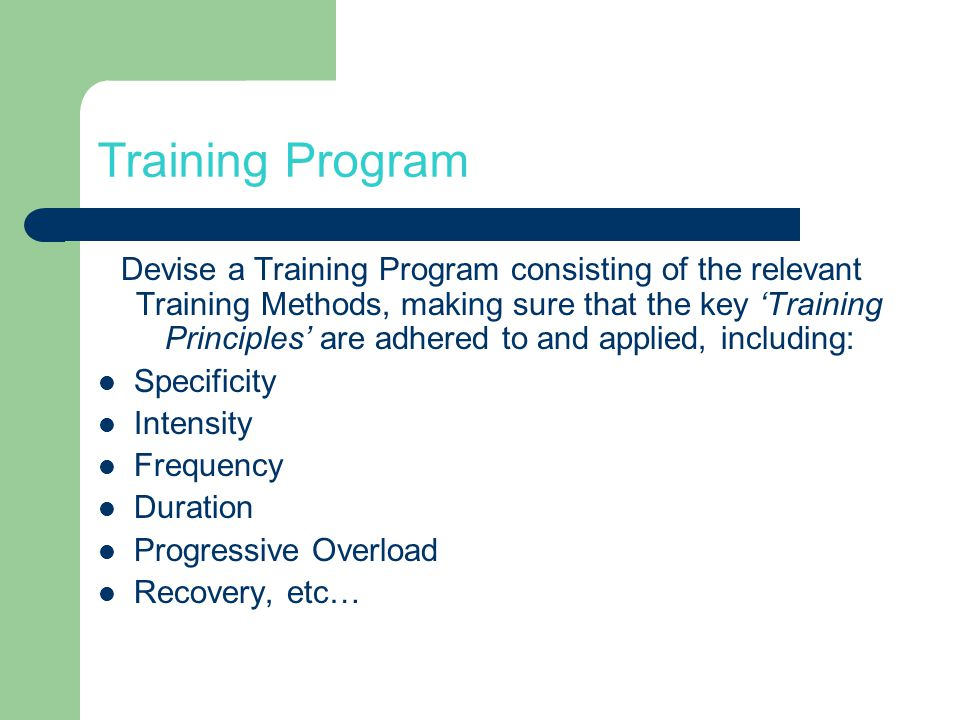 Training Program Devise a Training Program consisting of the relevant Training Methods, making sure that the key Training Principles are adhered to and applied, including: Specificity Intensity Frequency Duration Progressive Overload Recovery, etc…