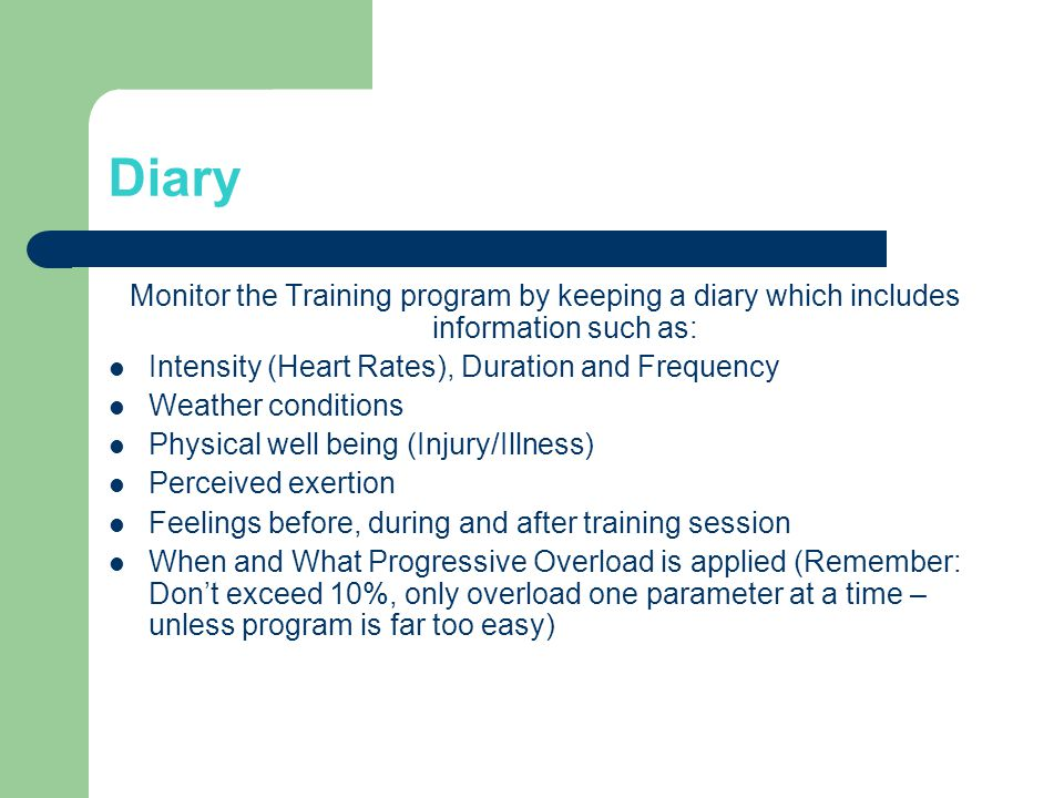Diary Monitor the Training program by keeping a diary which includes information such as: Intensity (Heart Rates), Duration and Frequency Weather conditions Physical well being (Injury/Illness) Perceived exertion Feelings before, during and after training session When and What Progressive Overload is applied (Remember: Dont exceed 10%, only overload one parameter at a time – unless program is far too easy)