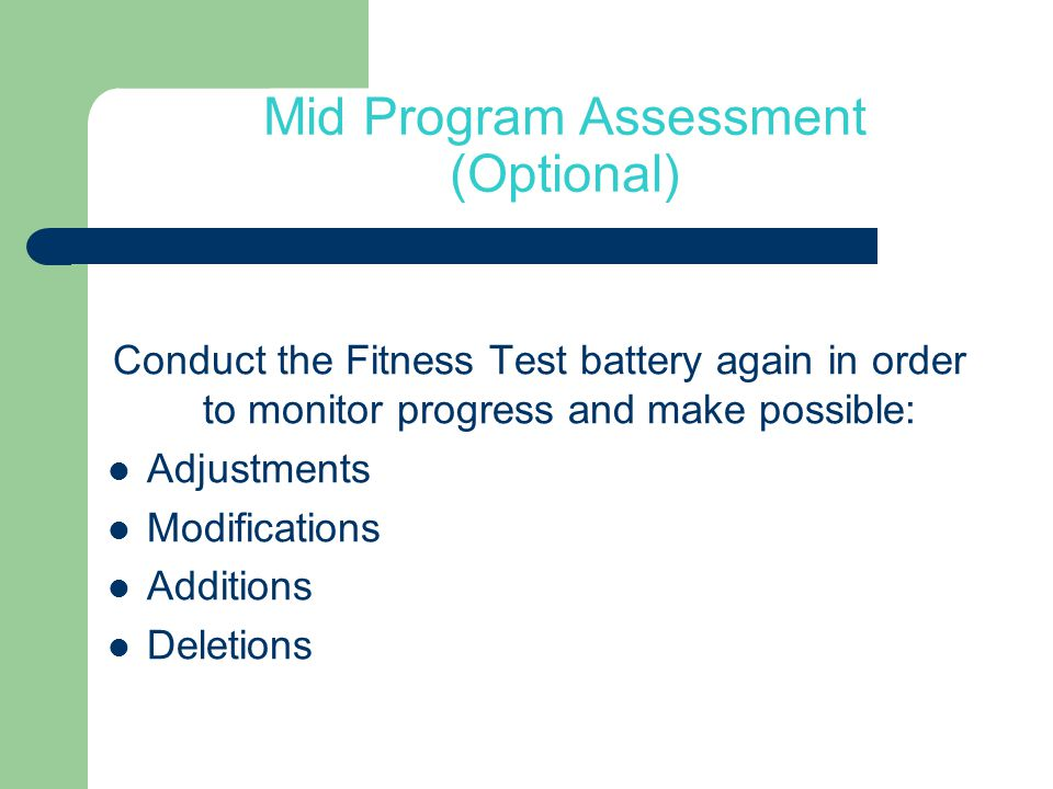 Mid Program Assessment (Optional) Conduct the Fitness Test battery again in order to monitor progress and make possible: Adjustments Modifications Additions Deletions