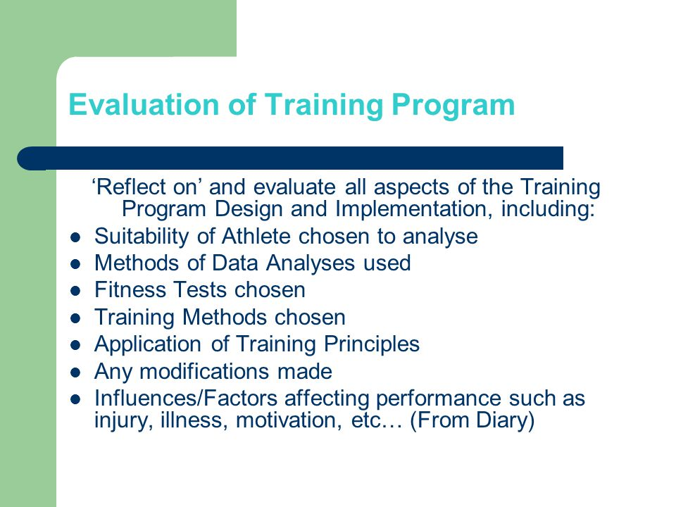 Evaluation of Training Program Reflect on and evaluate all aspects of the Training Program Design and Implementation, including: Suitability of Athlete chosen to analyse Methods of Data Analyses used Fitness Tests chosen Training Methods chosen Application of Training Principles Any modifications made Influences/Factors affecting performance such as injury, illness, motivation, etc… (From Diary)