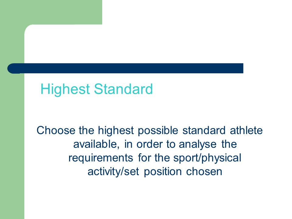 Highest Standard Choose the highest possible standard athlete available, in order to analyse the requirements for the sport/physical activity/set position chosen