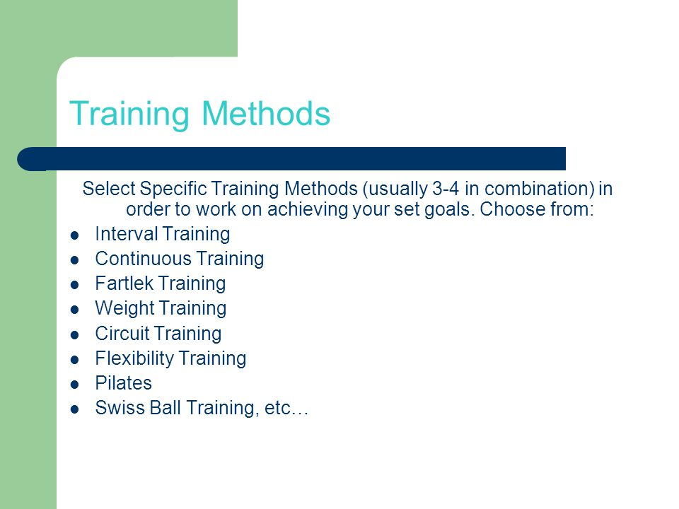 Training Methods Select Specific Training Methods (usually 3-4 in combination) in order to work on achieving your set goals.