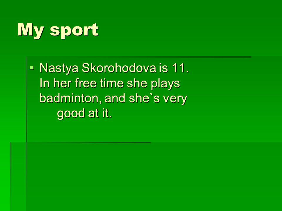 Why did you decide to learn badminton, Nastya .My mother plays badminton and she taught me.