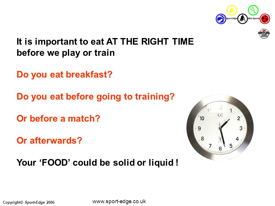 Copyright© Sport-Edge 2006 www.sport-edge.co.uk It is important to eat AT THE RIGHT TIME before we play or train Do you eat breakfast.