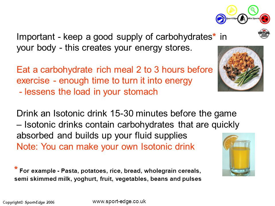 Copyright© Sport-Edge 2006 www.sport-edge.co.uk Important - keep a good supply of carbohydrates* in your body - this creates your energy stores.