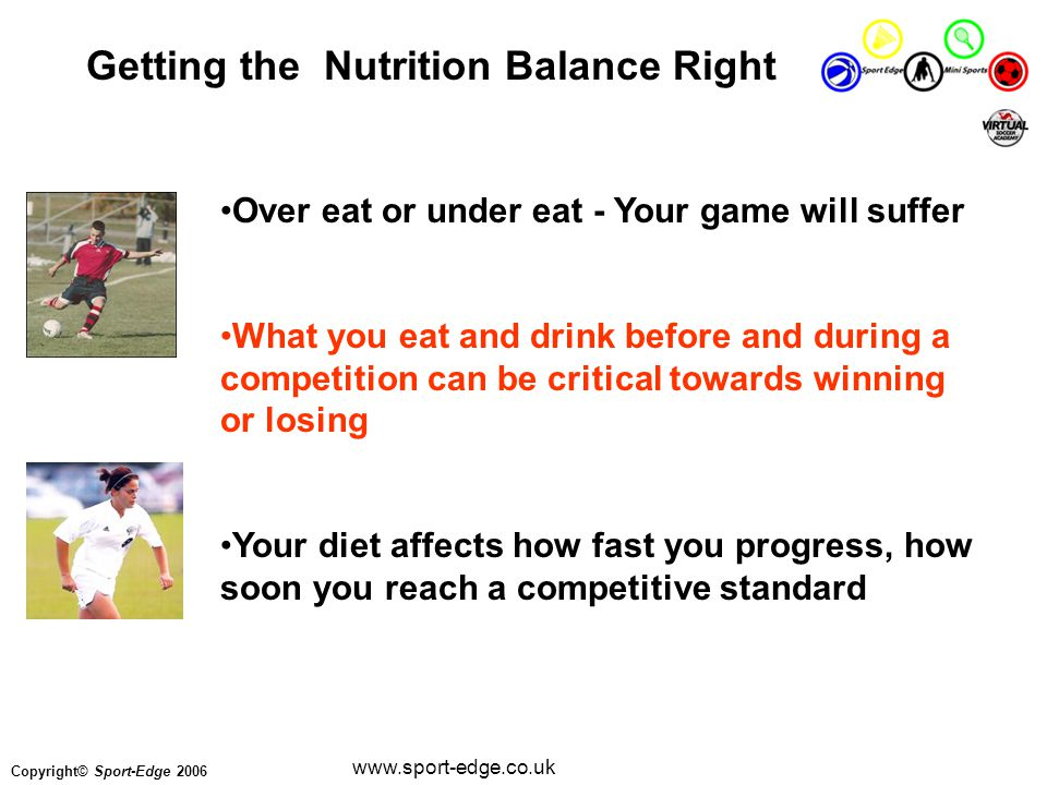 Copyright© Sport-Edge 2006 www.sport-edge.co.uk Over eat or under eat - Your game will suffer What you eat and drink before and during a competition can be critical towards winning or losing Your diet affects how fast you progress, how soon you reach a competitive standard Getting the Nutrition Balance Right