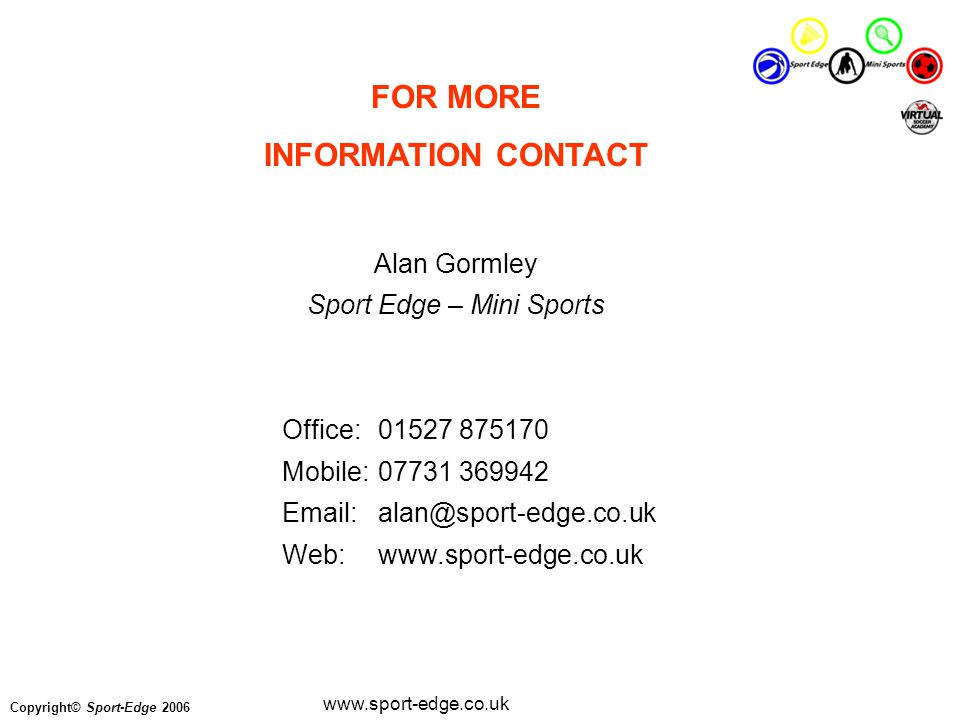 Copyright© Sport-Edge 2006 www.sport-edge.co.uk FOR MORE INFORMATION CONTACT Alan Gormley Sport Edge – Mini Sports Office:01527 875170 Mobile:07731 369942 Email:alan@sport-edge.co.uk Web:www.sport-edge.co.uk