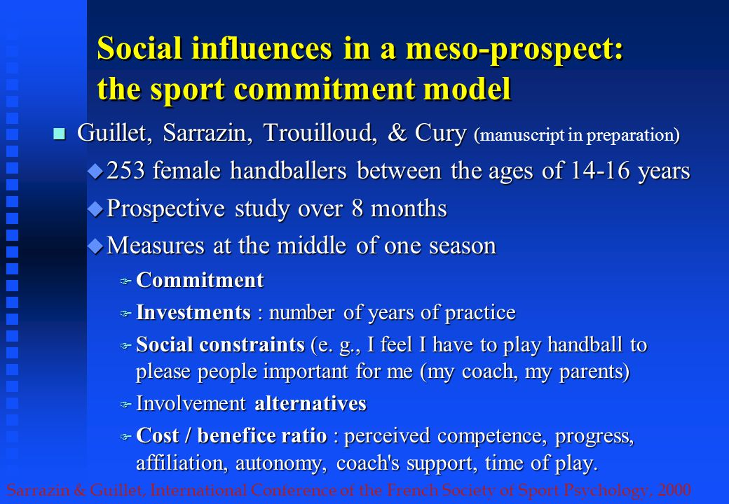 Sarrazin & Guillet, International Conference of the French Society of Sport Psychology, 2000 Social influences in a meso-prospect: the sport commitment model Guillet, Sarrazin, Trouilloud, & Cury () Guillet, Sarrazin, Trouilloud, & Cury (manuscript in preparation) 253 female handballers between the ages of years 253 female handballers between the ages of years Prospective study over 8 months Prospective study over 8 months Measures at the middle of one season Measures at the middle of one season Commitment Commitment Investments : number of years of practice Investments : number of years of practice Social constraints (e.