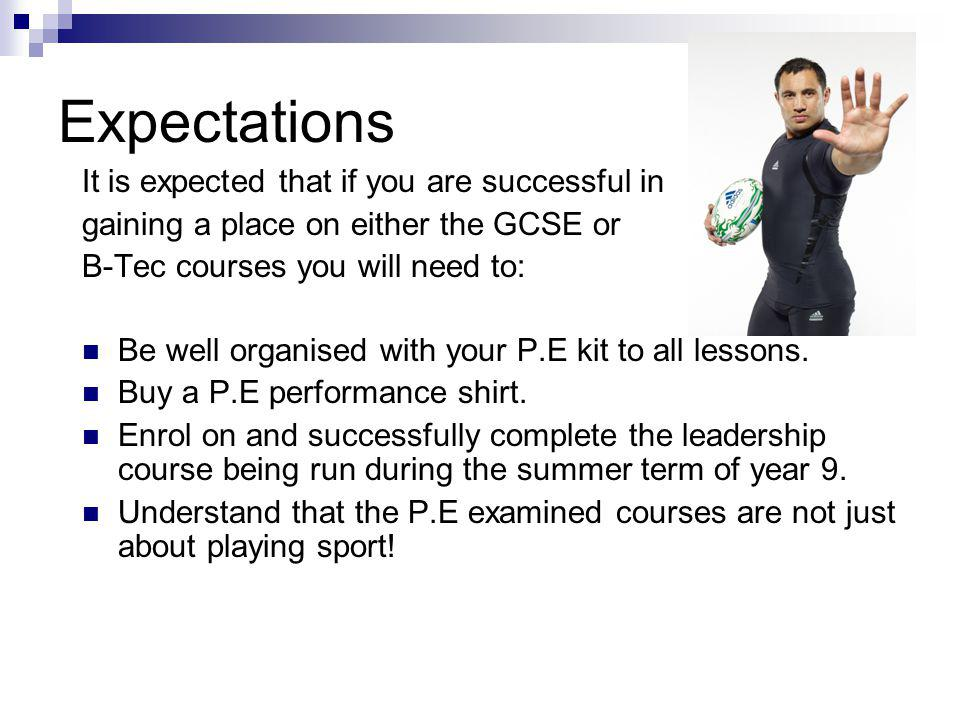 Expectations It is expected that if you are successful in gaining a place on either the GCSE or B-Tec courses you will need to: Be well organised with your P.E kit to all lessons.