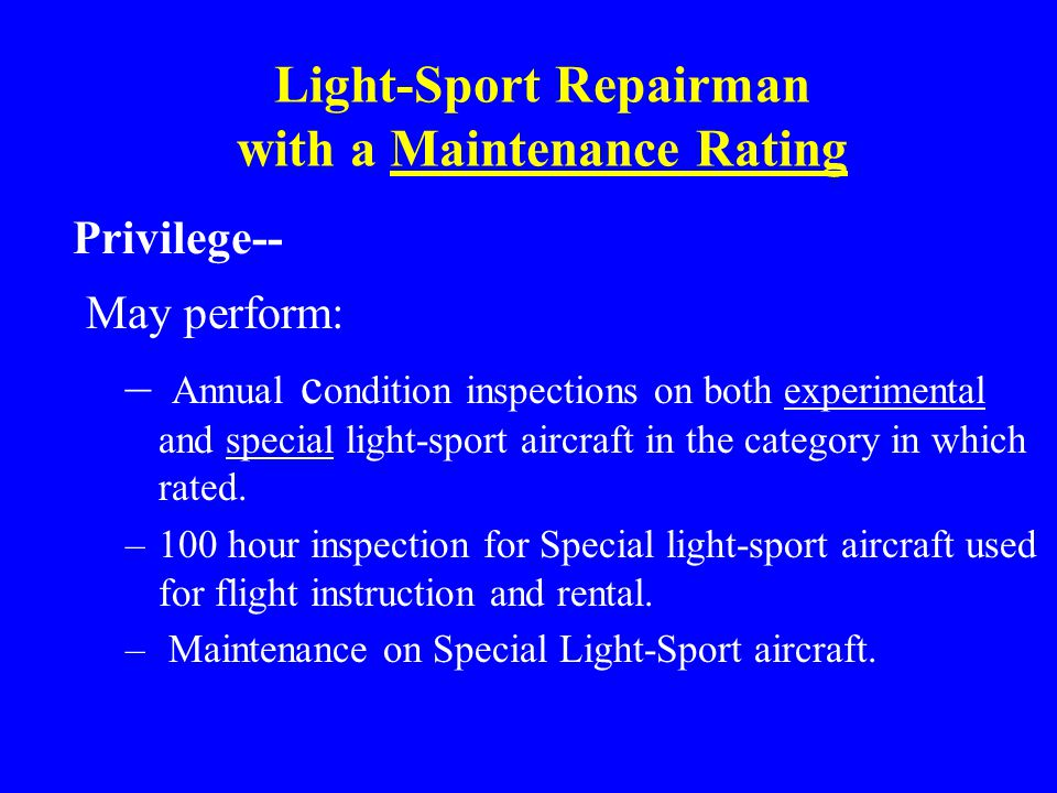 Light-Sport Repairman with a Maintenance Rating Privilege-- May perform: – Annual c ondition inspections on both experimental and special light-sport aircraft in the category in which rated.