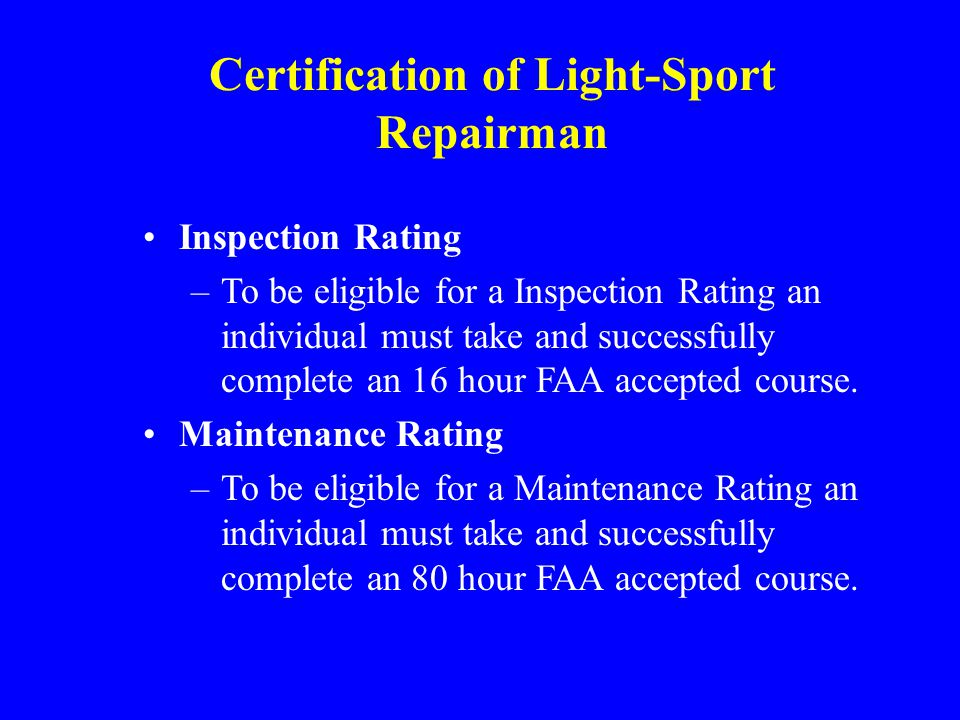 Certification of Light-Sport Repairman Inspection Rating –To be eligible for a Inspection Rating an individual must take and successfully complete an 16 hour FAA accepted course.
