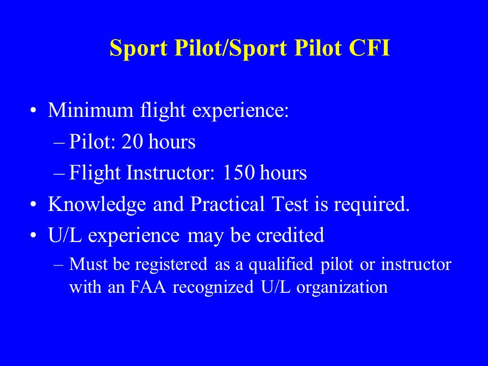 Sport Pilot/Sport Pilot CFI Minimum flight experience: –Pilot: 20 hours –Flight Instructor: 150 hours Knowledge and Practical Test is required.