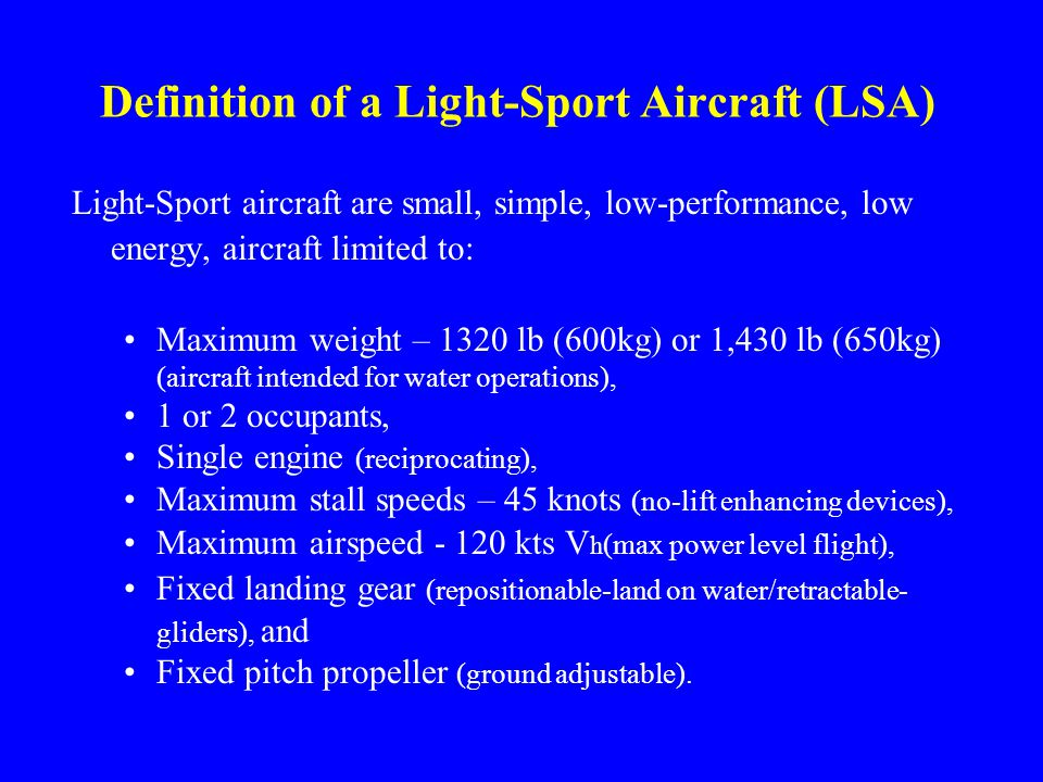 Definition of a Light-Sport Aircraft (LSA) Light-Sport aircraft are small, simple, low-performance, low energy, aircraft limited to: Maximum weight – 1320 lb (600kg) or 1,430 lb (650kg) (aircraft intended for water operations), 1 or 2 occupants, Single engine (reciprocating), Maximum stall speeds – 45 knots (no-lift enhancing devices), Maximum airspeed - 120 kts V h (max power level flight), Fixed landing gear (repositionable-land on water/retractable- gliders), and Fixed pitch propeller (ground adjustable).