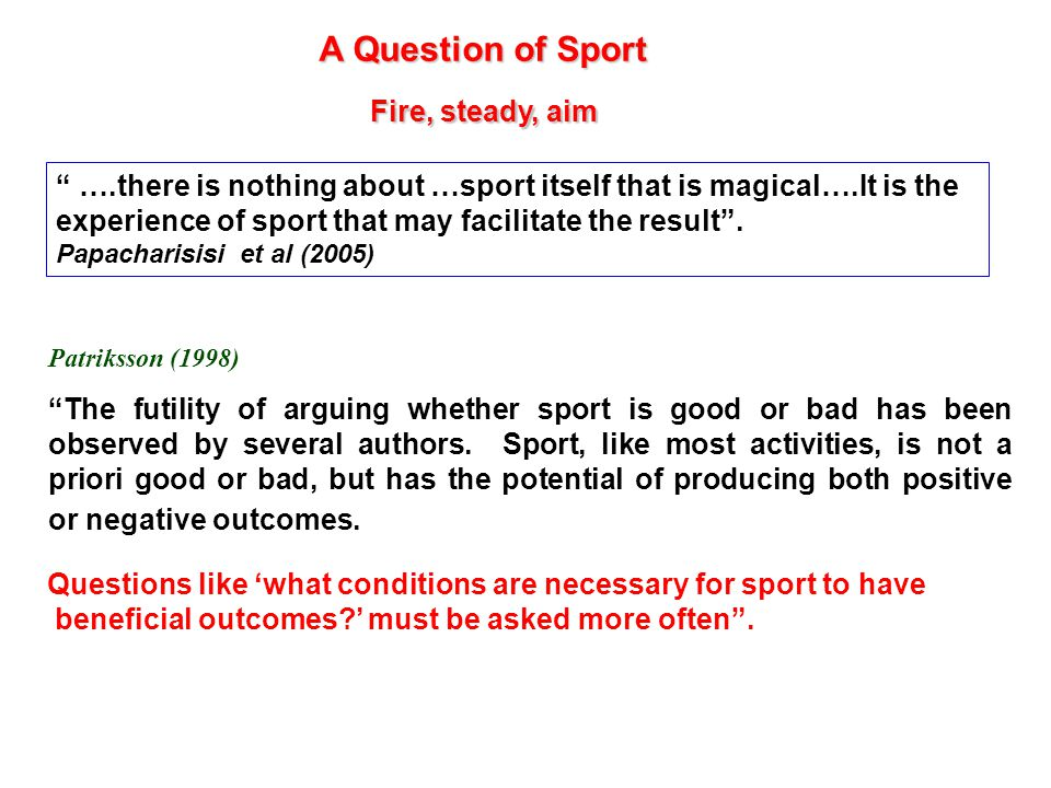 A Question of Sport Patriksson (1998) The futility of arguing whether sport is good or bad has been observed by several authors.