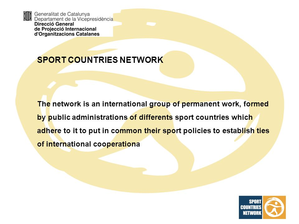 SPORT COUNTRIES NETWORK The network is an international group of permanent work, formed by public administrations of differents sport countries which