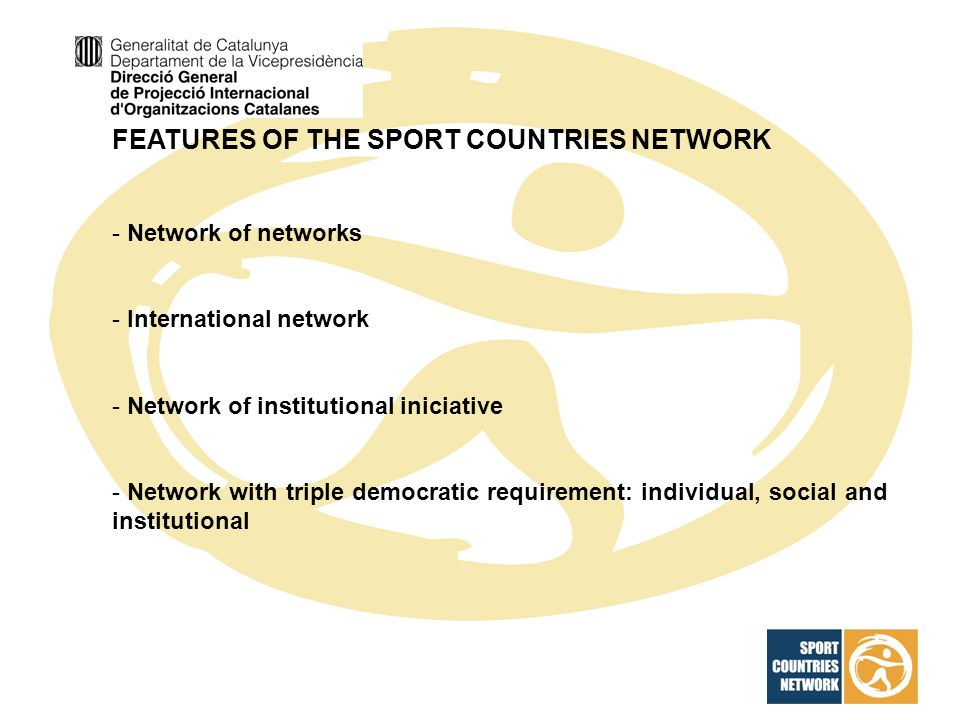 FEATURES OF THE SPORT COUNTRIES NETWORK - Network of networks - International network - Network of institutional iniciative - Network with triple democratic requirement: individual, social and institutional
