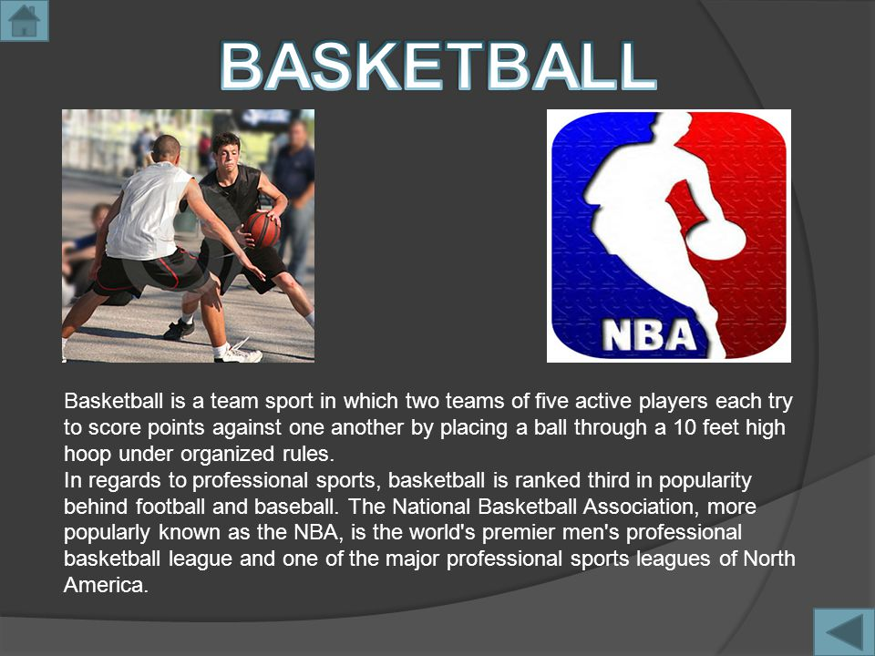 Basketball is a team sport in which two teams of five active players each try to score points against one another by placing a ball through a 10 feet high hoop under organized rules.