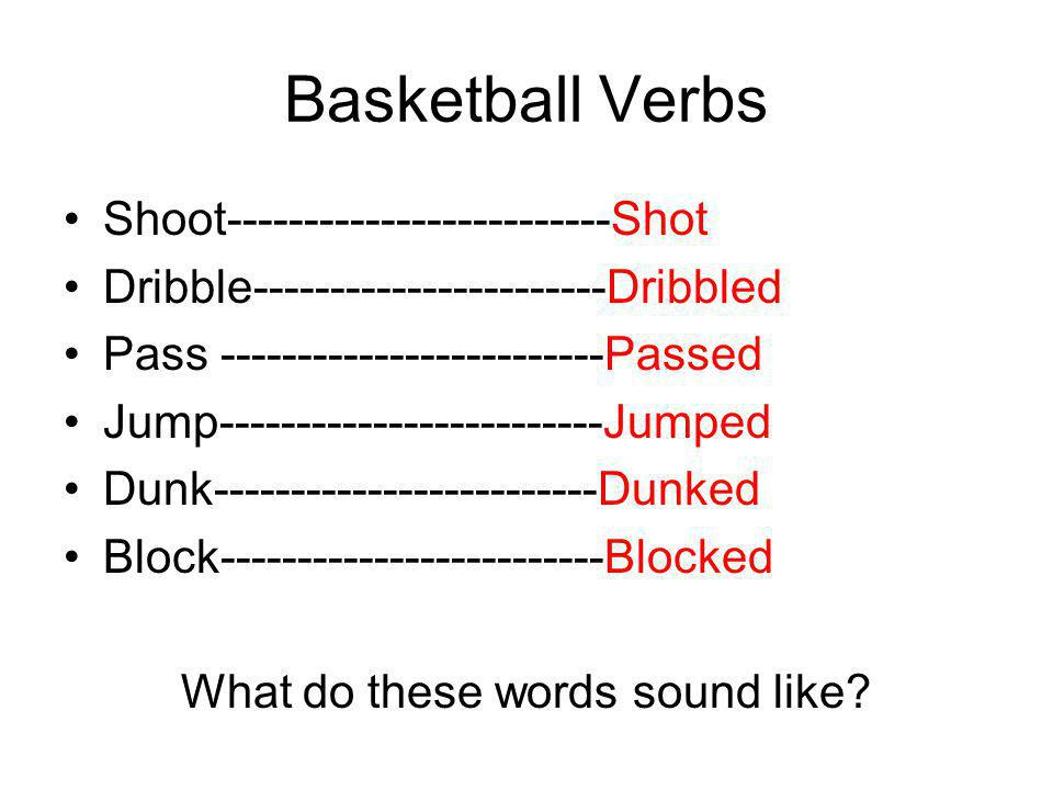 Basketball Verbs Shoot-------------------------Shot (Shot) Dribble-----------------------Dribbled (Dribble /d/) Pass -------------------------Passed (Pass /t/) Jump-------------------------Jumped (Jump /t/) Dunk-------------------------Dunked (Dunk /t/) Block-------------------------Blocked (Block /t/)