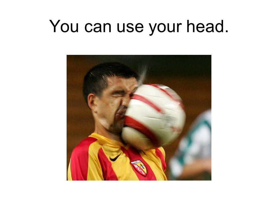 You can use your head.