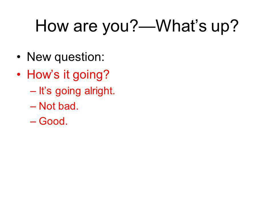 How are you Whats up New question: Hows it going –Its going alright. –Not bad. –Good.