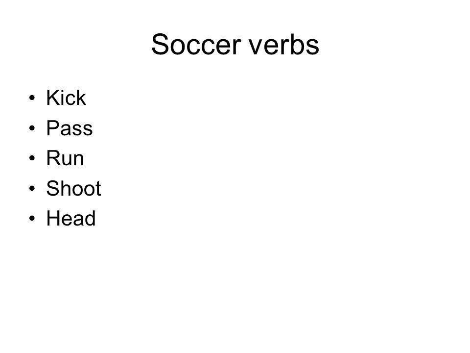 Soccer verbs Kick-------------------Kicked (Kick /t/) Pass------------------Passed (Pass /t/) Run-------------------Ran (Ran) Shoot-----------------Shot (Shot) Head------------------Headed (Head /id/)