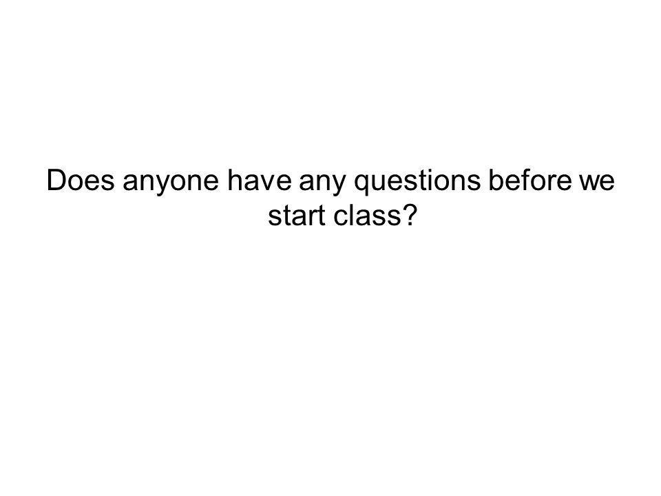 Does anyone have any questions before we start class