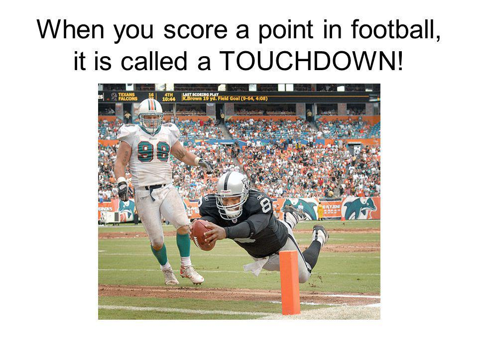 When you score a point in football, it is called a TOUCHDOWN!